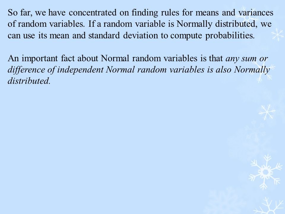 So far, we have concentrated on finding rules for means and variances of random variables. If a random variable is Normally distributed, we can use its mean and standard deviation to compute probabilities.