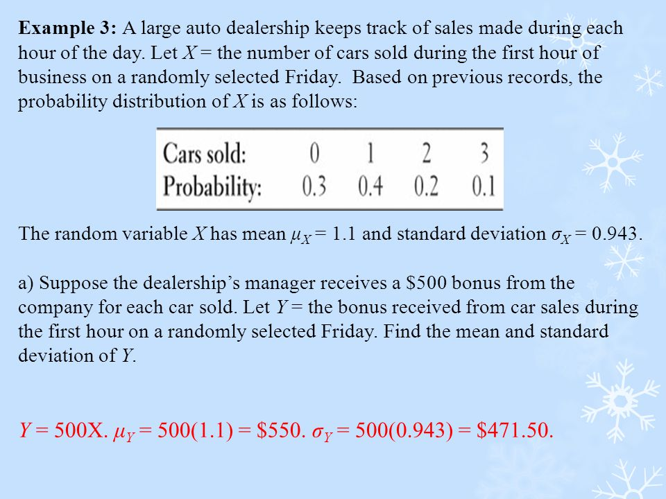 Example 3: A large auto dealership keeps track of sales made during each hour of the day. Let X = the number of cars sold during the first hour of business on a randomly selected Friday. Based on previous records, the probability distribution of X is as follows: