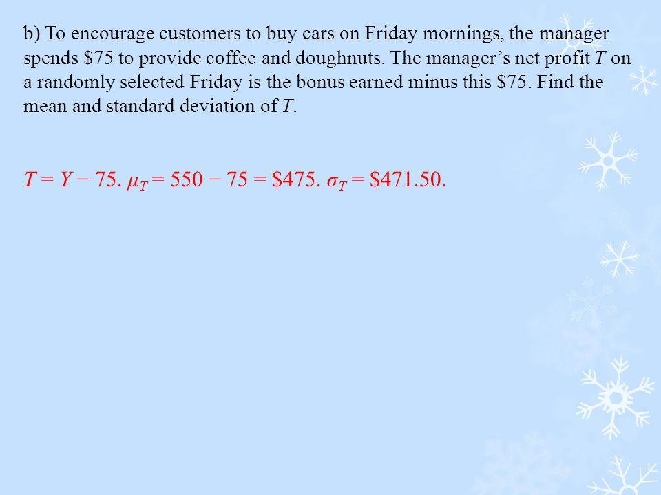 b) To encourage customers to buy cars on Friday mornings, the manager spends $75 to provide coffee and doughnuts. The manager's net profit T on a randomly selected Friday is the bonus earned minus this $75. Find the mean and standard deviation of T.