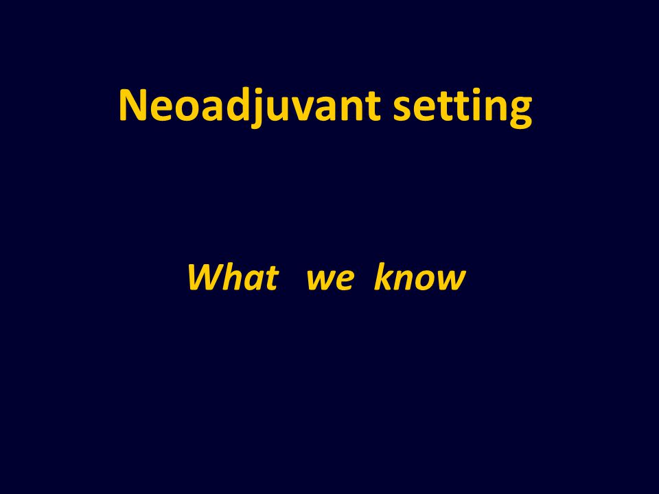 Neoadjuvant setting What we know