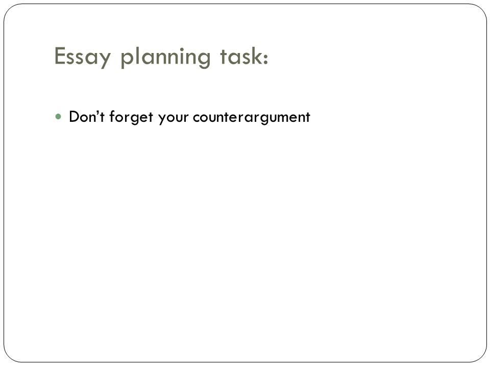 Essay planning task: Don't forget your counterargument
