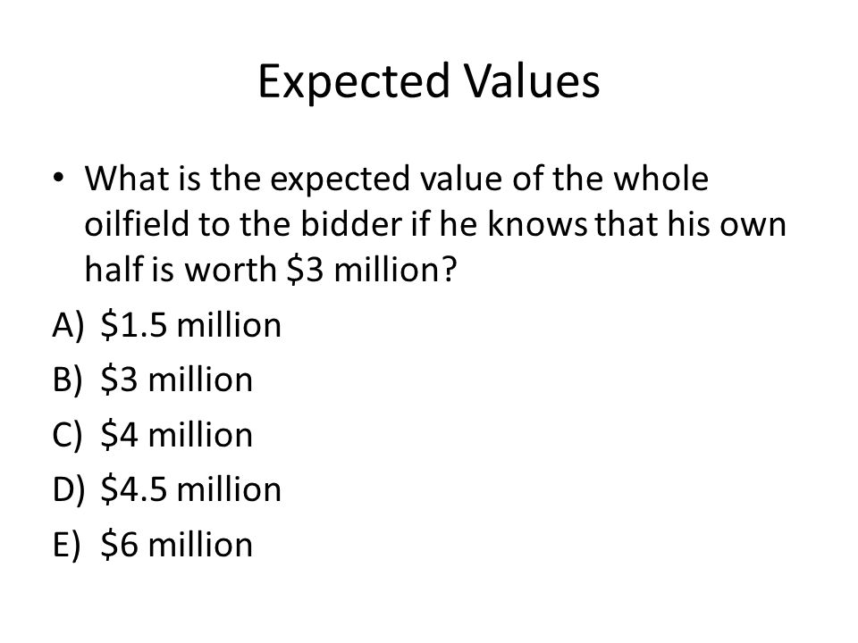 Expected Values What is the expected value of the whole oilfield to the bidder if he knows that his own half is worth $3 million