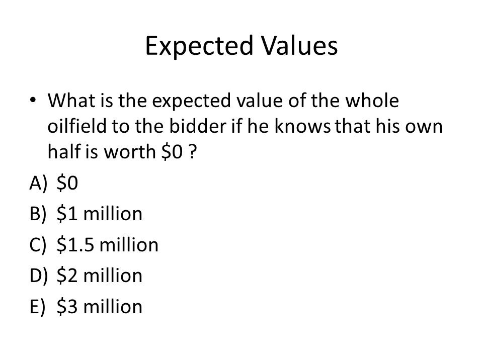 Expected Values What is the expected value of the whole oilfield to the bidder if he knows that his own half is worth $0