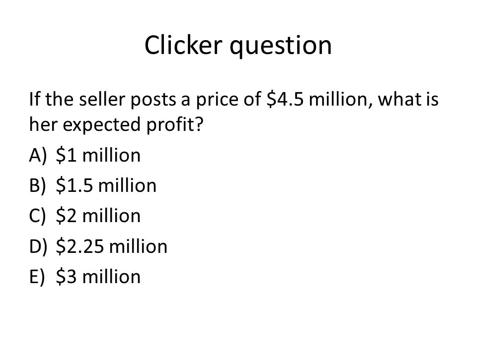 Clicker question If the seller posts a price of $4.5 million, what is her expected profit $1 million.