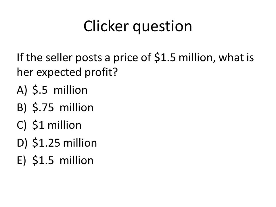 Clicker question If the seller posts a price of $1.5 million, what is her expected profit $.5 million.