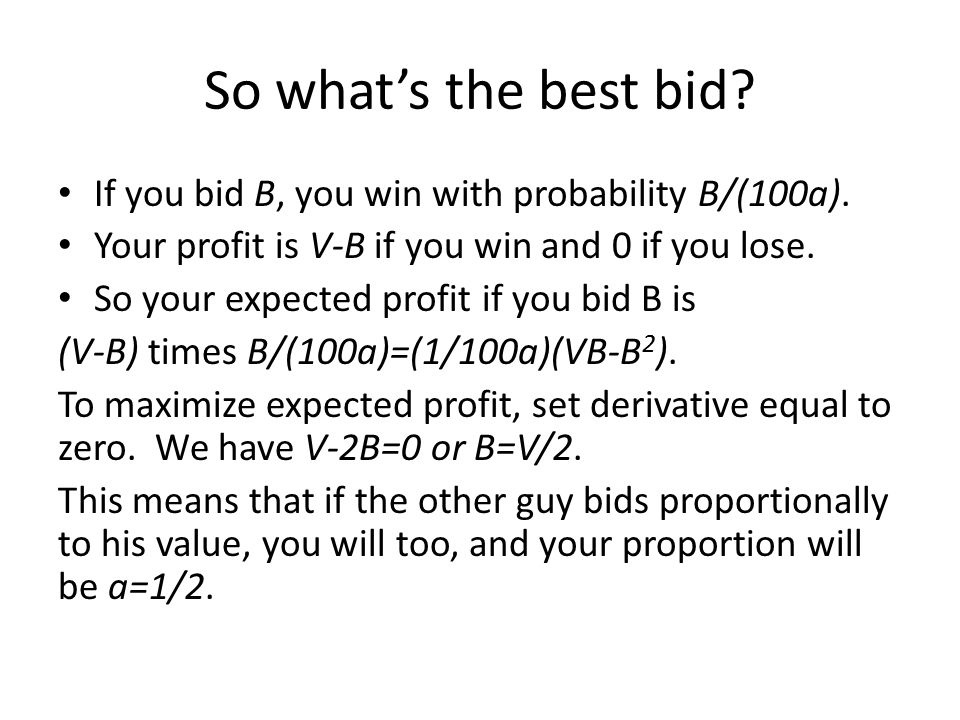 So what's the best bid If you bid B, you win with probability B/(100a). Your profit is V-B if you win and 0 if you lose.