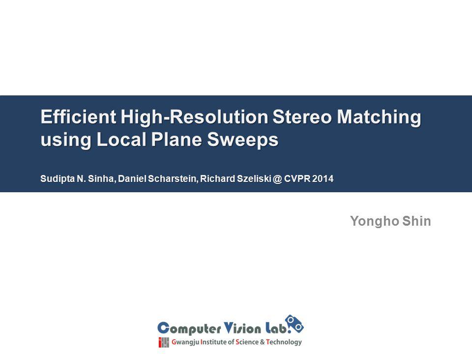 Efficient High-Resolution Stereo Matching using Local Plane Sweeps Sudipta N. Sinha, Daniel Scharstein, Richard Szeliski @ CVPR 2014