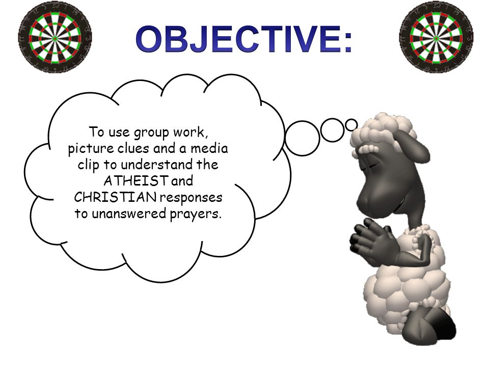 OBJECTIVE: To use group work, picture clues and a media clip to understand the ATHEIST and CHRISTIAN responses to unanswered prayers.