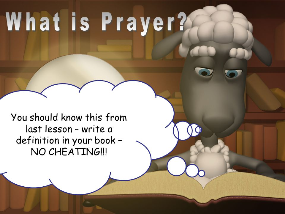 What is Prayer You should know this from last lesson – write a definition in your book – NO CHEATING!!!