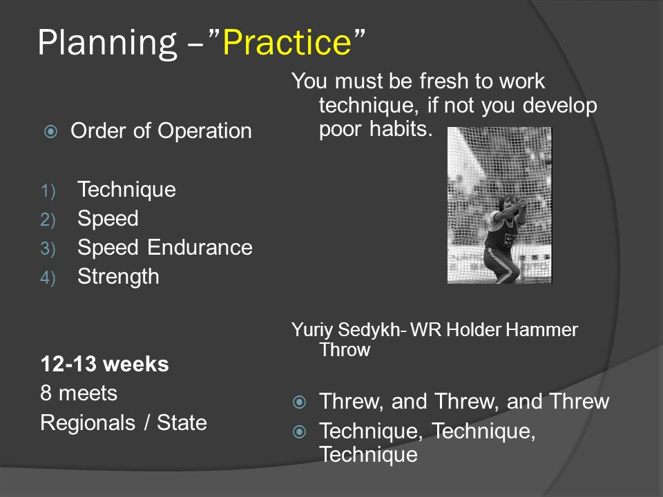 Planning – Practice You must be fresh to work technique, if not you develop poor habits. Yuriy Sedykh- WR Holder Hammer Throw.