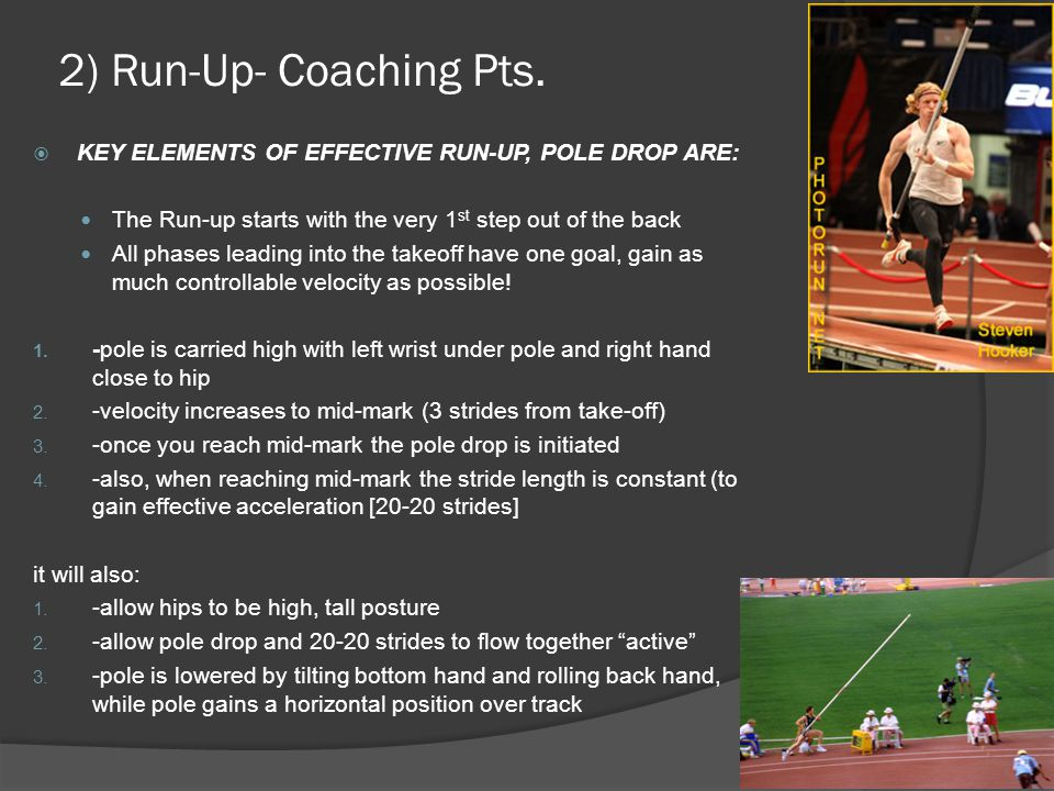 2) Run-Up- Coaching Pts. KEY ELEMENTS OF EFFECTIVE RUN-UP, POLE DROP ARE: The Run-up starts with the very 1st step out of the back.
