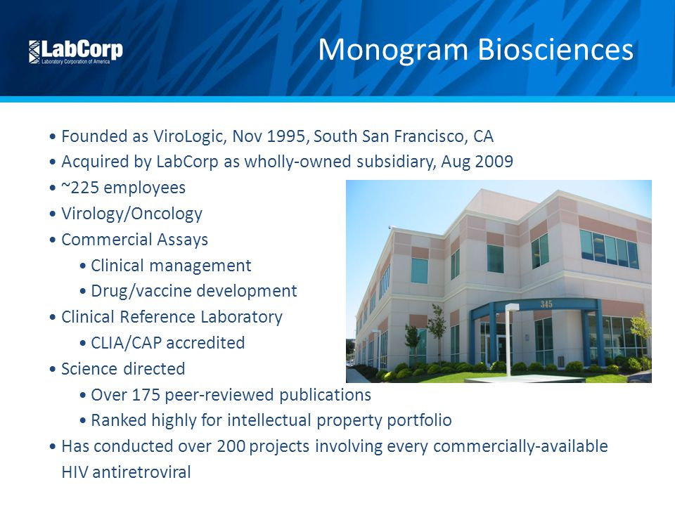 Monogram Biosciences Founded as ViroLogic, Nov 1995, South San Francisco, CA. Acquired by LabCorp as wholly-owned subsidiary, Aug 2009.