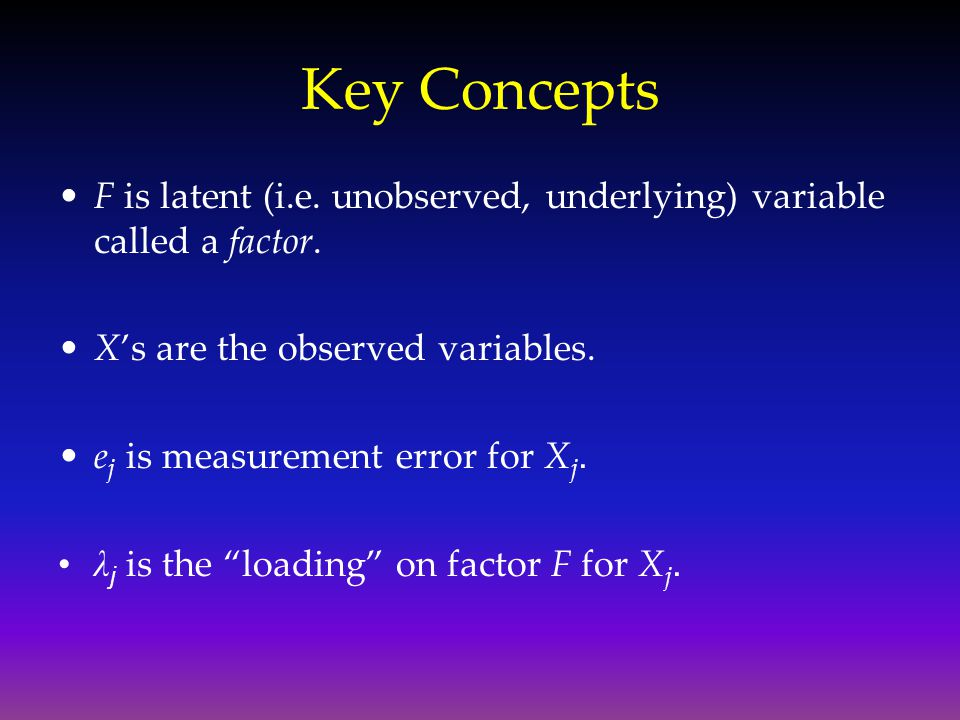 Key Concepts F is latent (i.e. unobserved, underlying) variable called a factor. X's are the observed variables.