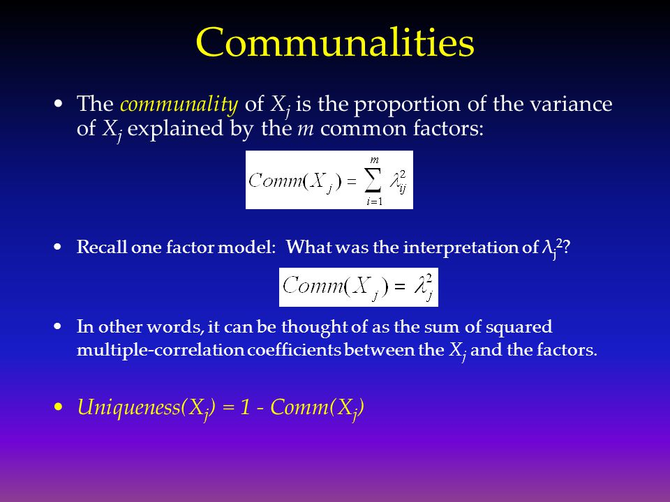 Communalities The communality of Xj is the proportion of the variance of Xj explained by the m common factors: