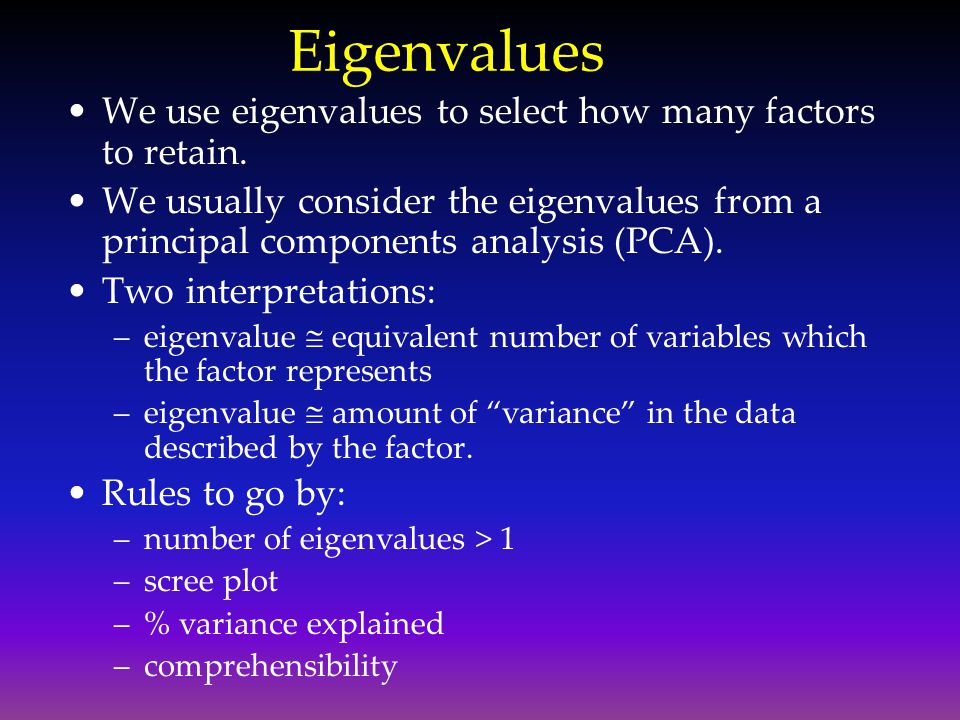 Eigenvalues We use eigenvalues to select how many factors to retain.