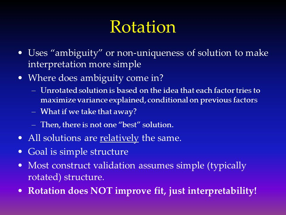 Rotation Uses ambiguity or non-uniqueness of solution to make interpretation more simple. Where does ambiguity come in