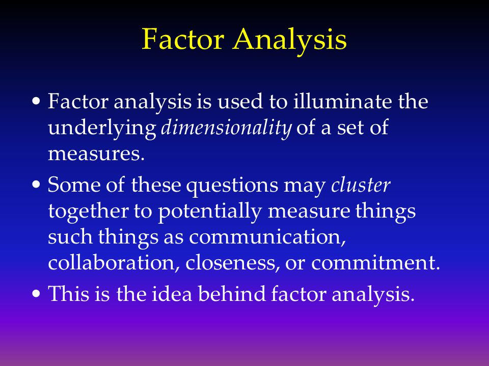 Factor Analysis Factor analysis is used to illuminate the underlying dimensionality of a set of measures.