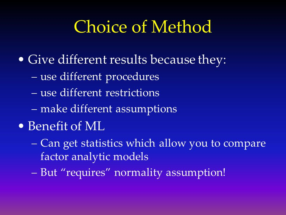Choice of Method Give different results because they: Benefit of ML
