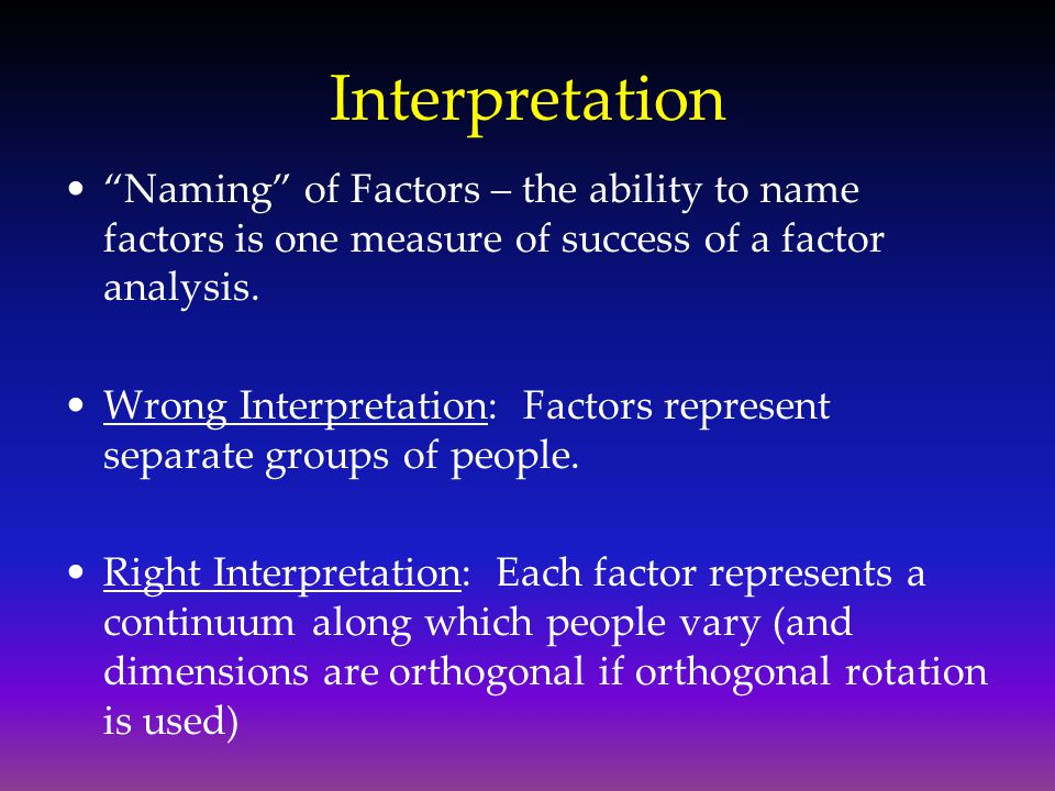 Interpretation Naming of Factors – the ability to name factors is one measure of success of a factor analysis.