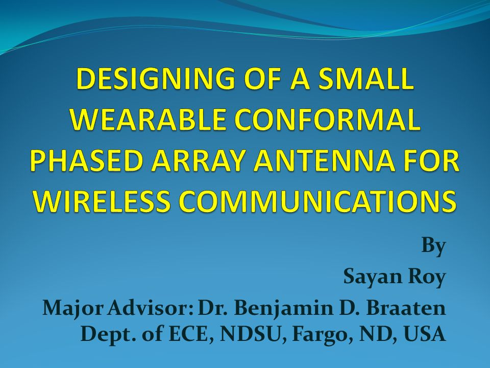 DESIGNING OF A SMALL WEARABLE CONFORMAL PHASED ARRAY ANTENNA FOR WIRELESS  COMMUNICATIONS By Sayan Roy Major Advisor: Dr  Benjamin D  Braaten Dept  of  ECE,