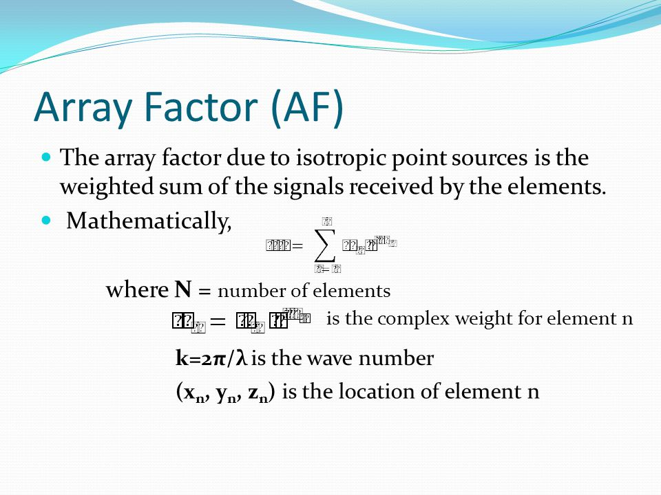Array Factor (AF) The array factor due to isotropic point sources is the weighted sum of the signals received by the elements.