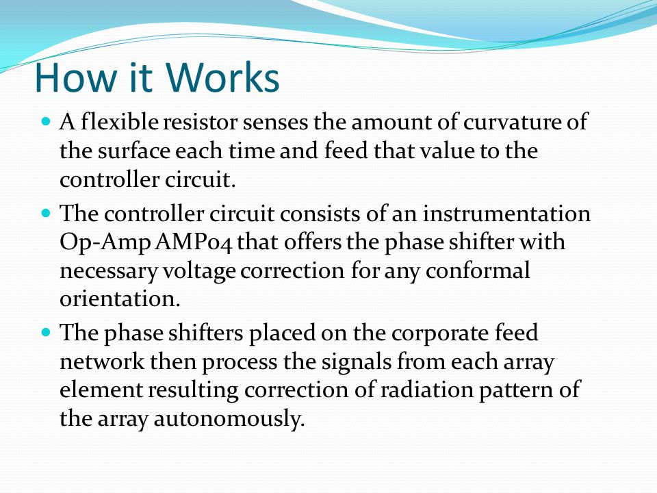 How it Works A flexible resistor senses the amount of curvature of the surface each time and feed that value to the controller circuit.