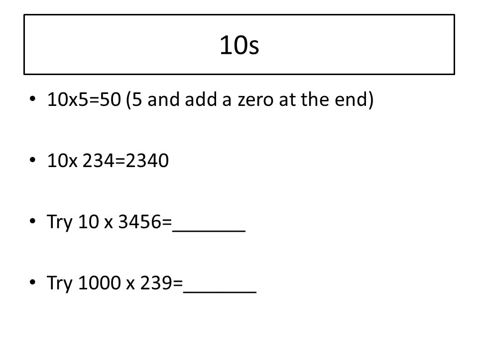 10s 10x5=50 (5 and add a zero at the end) 10x 234=2340