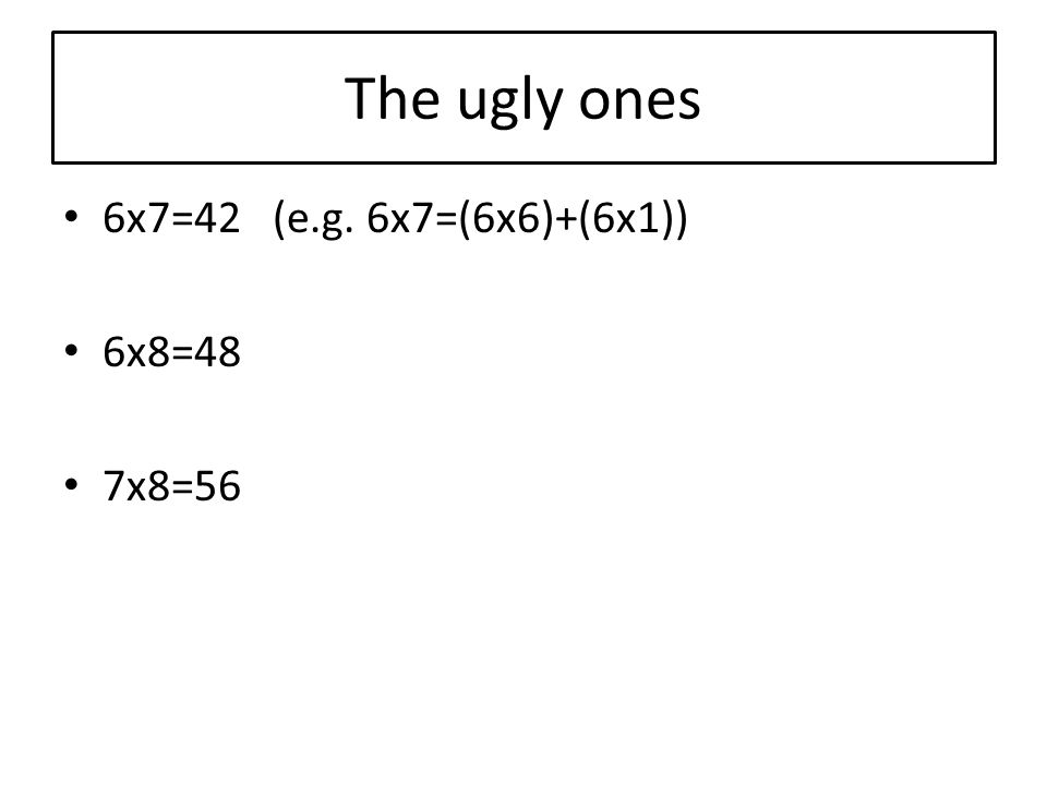 The ugly ones 6x7=42 (e.g. 6x7=(6x6)+(6x1)) 6x8=48 7x8=56
