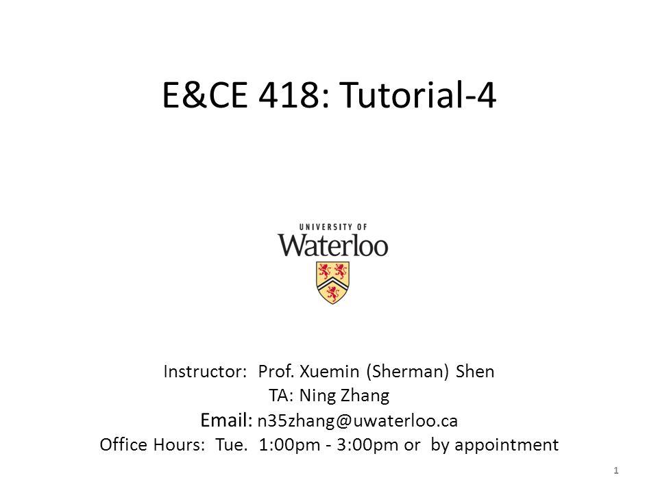 E&CE 418: Tutorial-4 Instructor: Prof. Xuemin (Sherman) Shen. TA: Ning Zhang. Email: n35zhang@uwaterloo.ca.