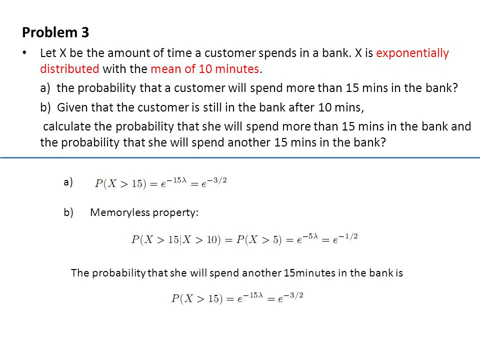 Problem 3 Let X be the amount of time a customer spends in a bank. X is exponentially distributed with the mean of 10 minutes.