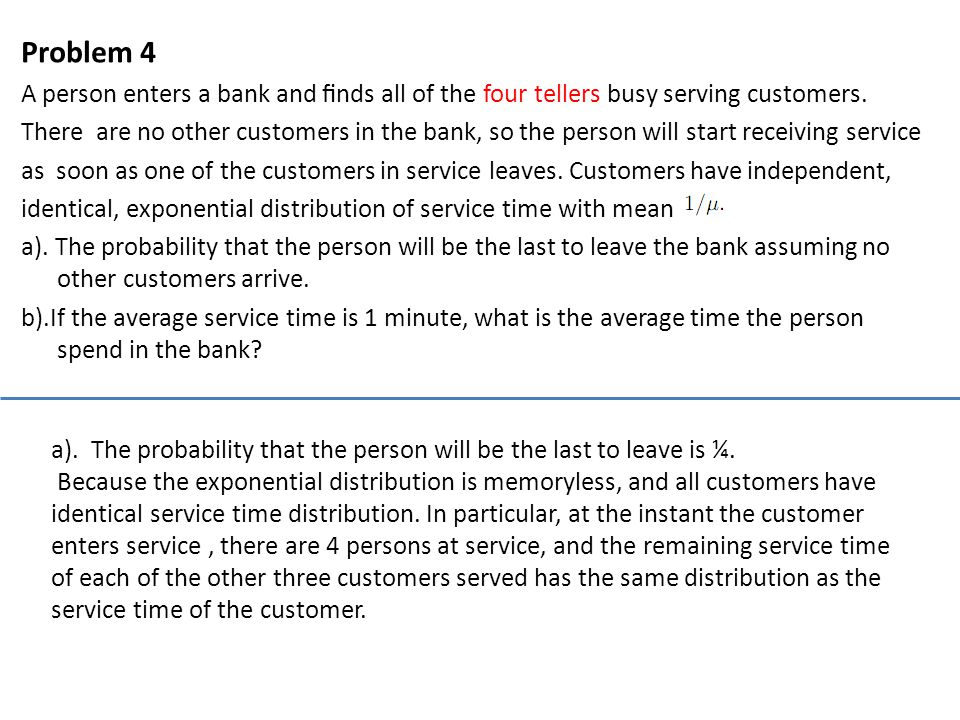 Problem 4 A person enters a bank and finds all of the four tellers busy serving customers.