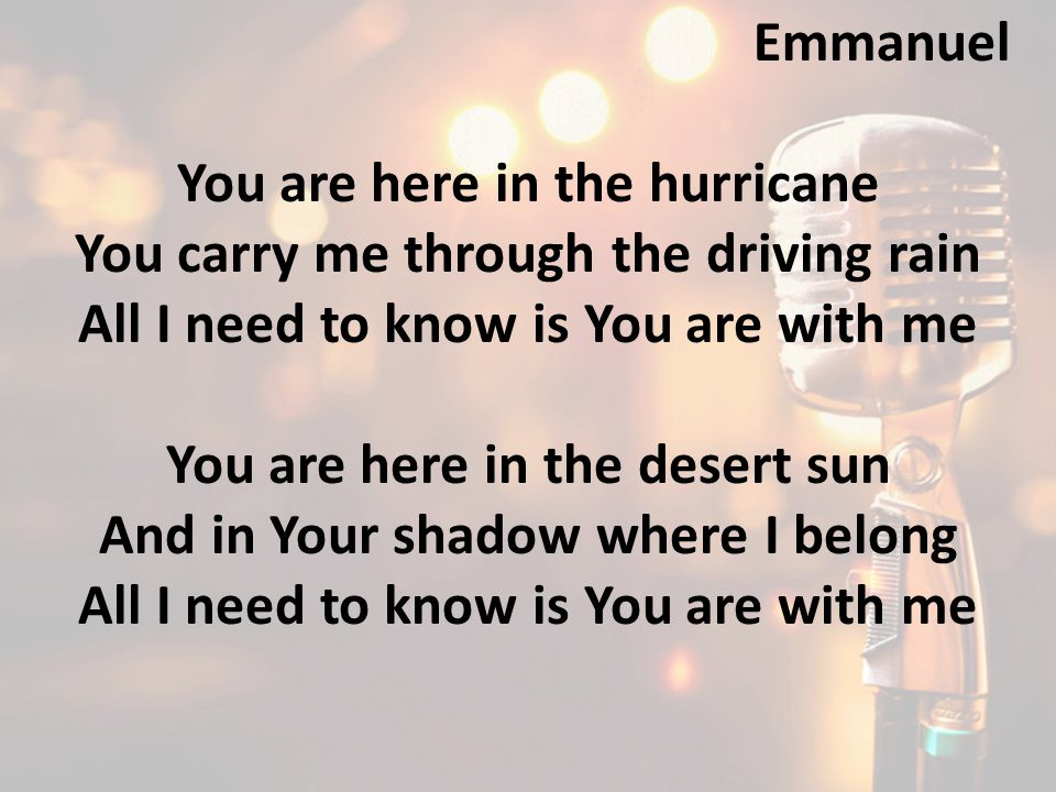 You are here in the hurricane You carry me through the driving rain