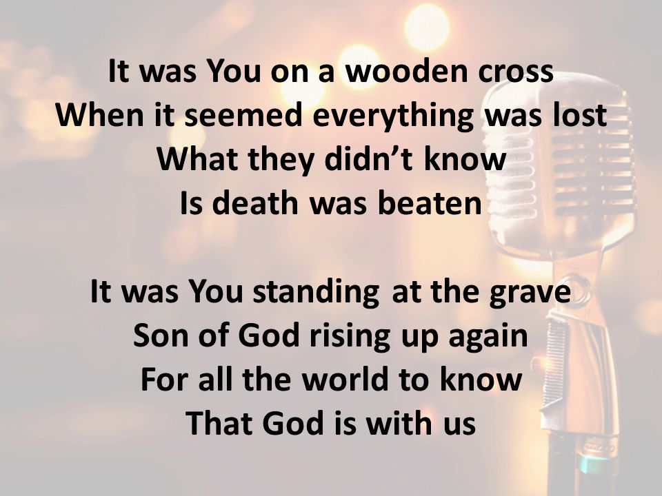 It was You on a wooden cross When it seemed everything was lost