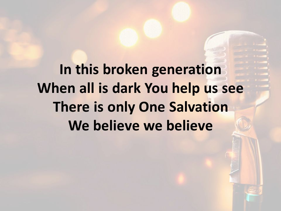 In this broken generation When all is dark You help us see