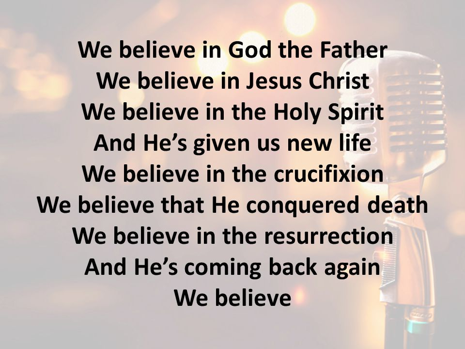 We believe in God the Father We believe in Jesus Christ