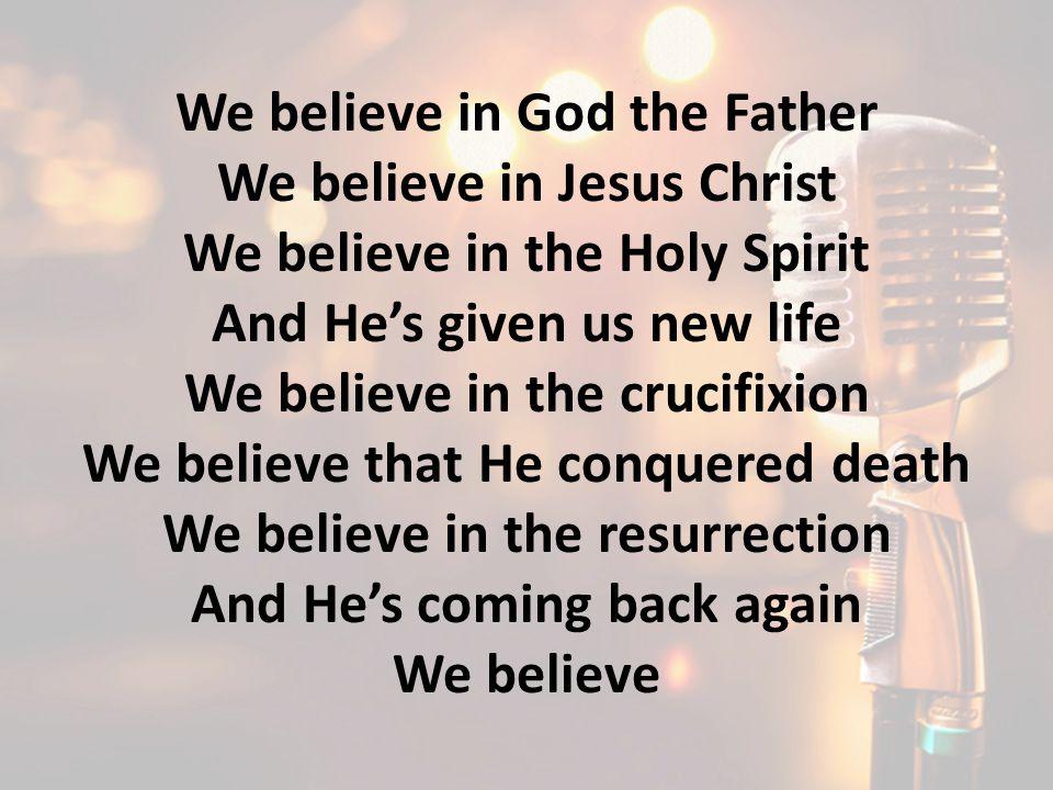We believe in God the Father We believe in Jesus Christ