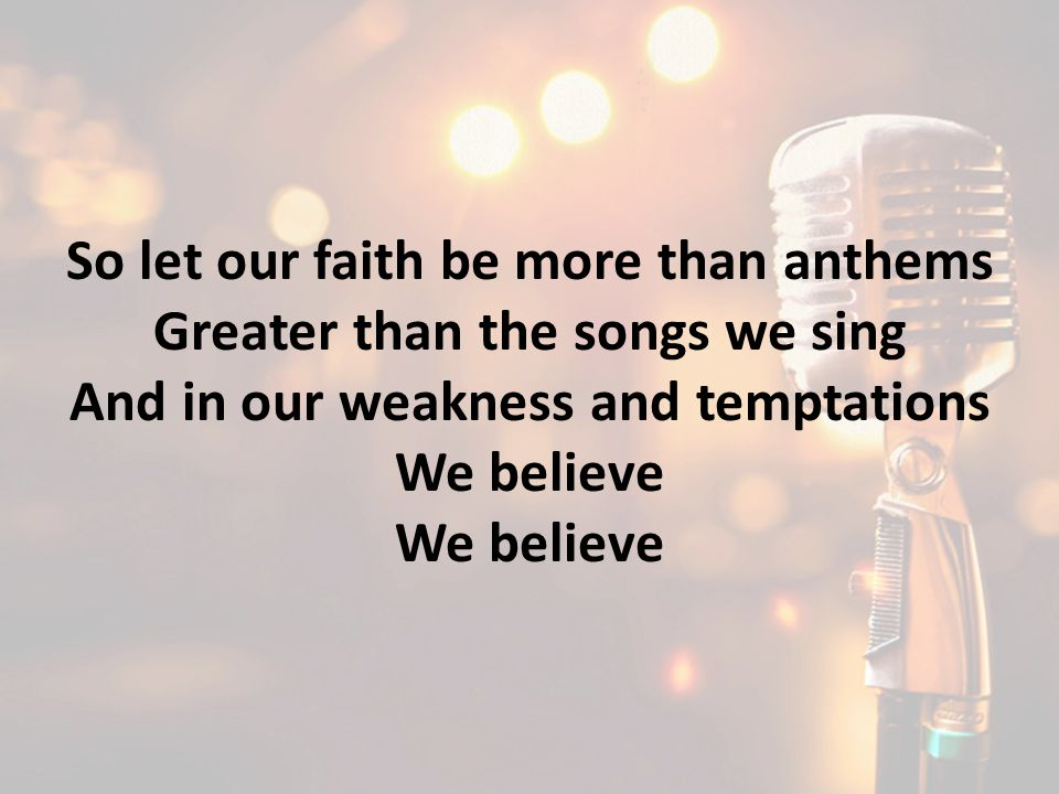 So let our faith be more than anthems Greater than the songs we sing