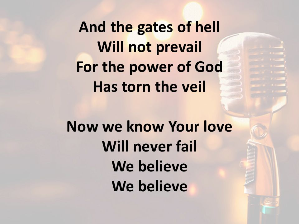 And the gates of hell Will not prevail. For the power of God. Has torn the veil. Now we know Your love.