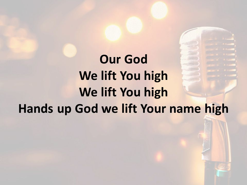 Hands up God we lift Your name high