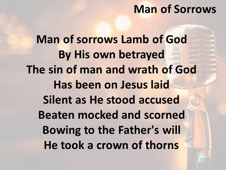 Man of sorrows Lamb of God By His own betrayed The sin of man and wrath of God Has been on Jesus laid Silent as He stood accused Beaten mocked and scorned Bowing to the Father s will He took a crown of thorns