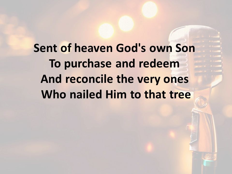 Sent of heaven God s own Son To purchase and redeem And reconcile the very ones Who nailed Him to that tree