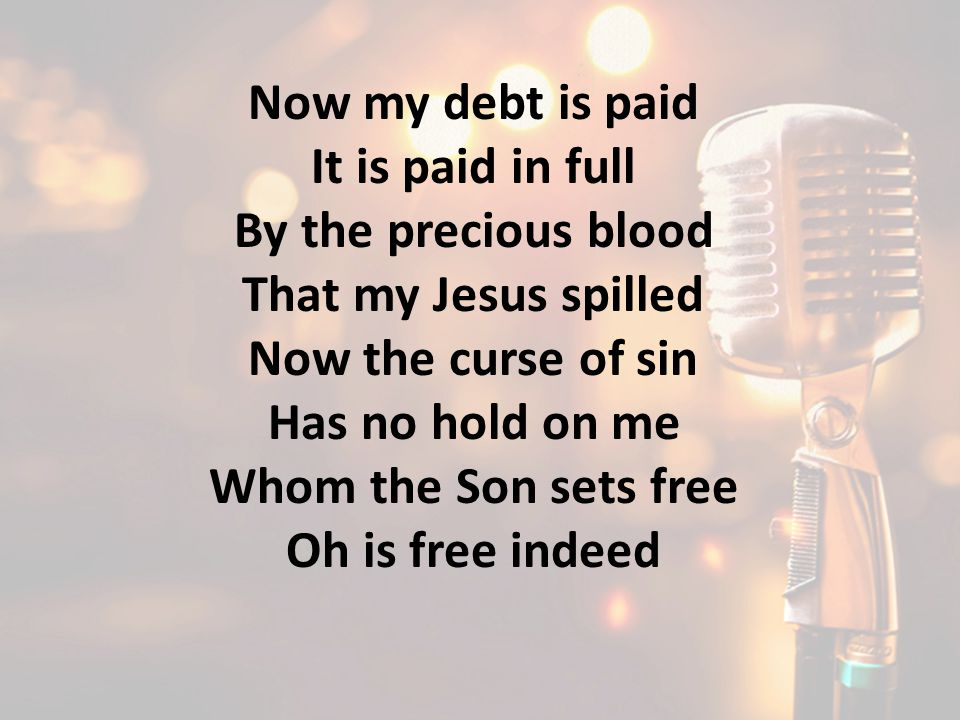 Now my debt is paid It is paid in full By the precious blood That my Jesus spilled Now the curse of sin Has no hold on me Whom the Son sets free Oh is free indeed