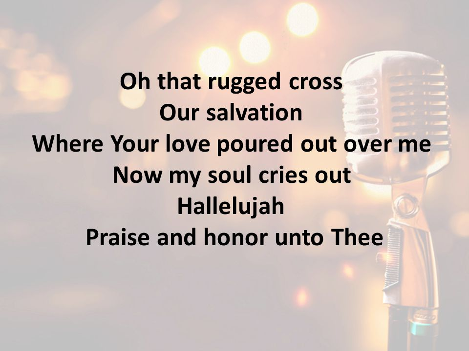 49 Oh That Rugged Cross Our Salvation Where Your Love Poured Out Over Me Now My