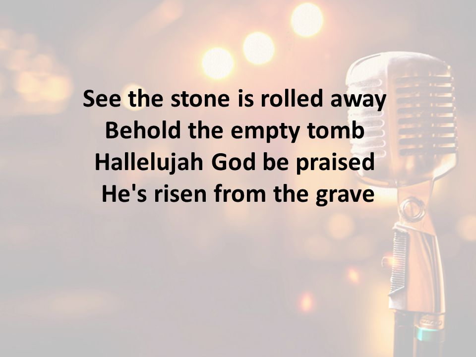 See the stone is rolled away Behold the empty tomb Hallelujah God be praised He s risen from the grave