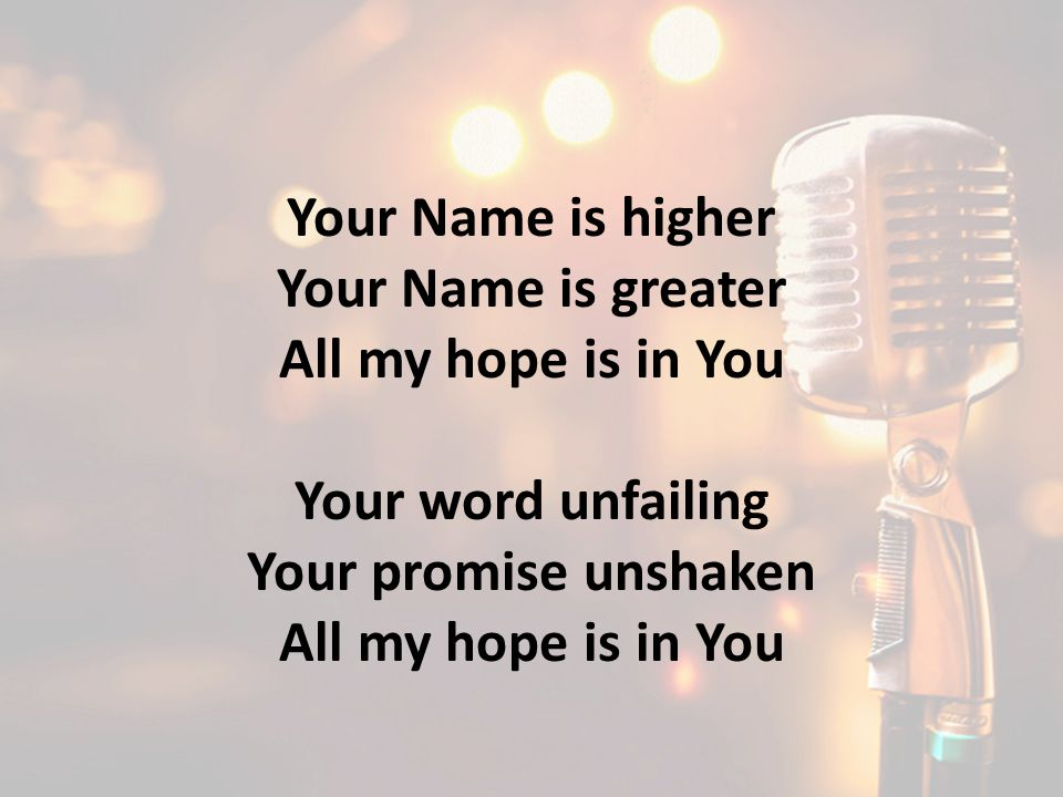 Your Name is higher Your Name is greater All my hope is in You
