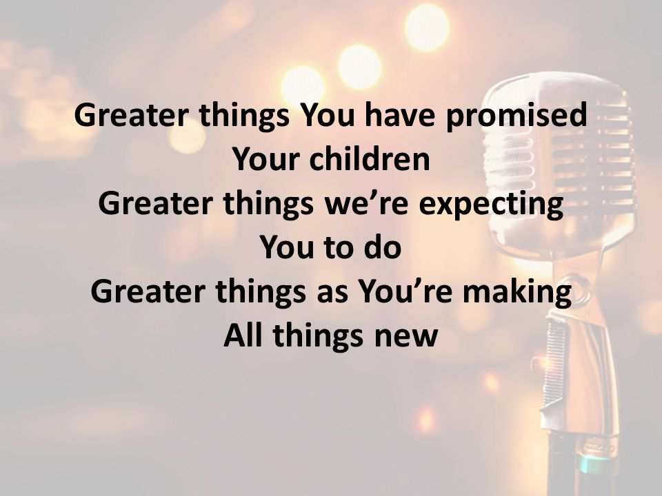 Greater things You have promised Your children