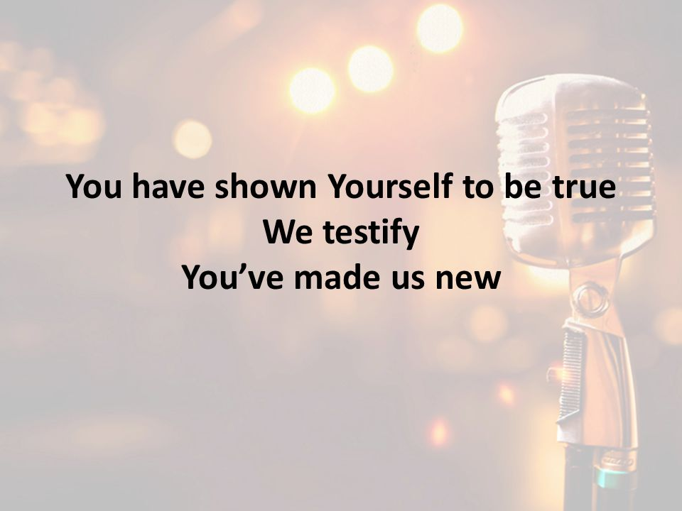 You have shown Yourself to be true