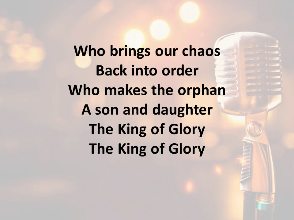Who brings our chaos Back into order Who makes the orphan A son and daughter The King of Glory