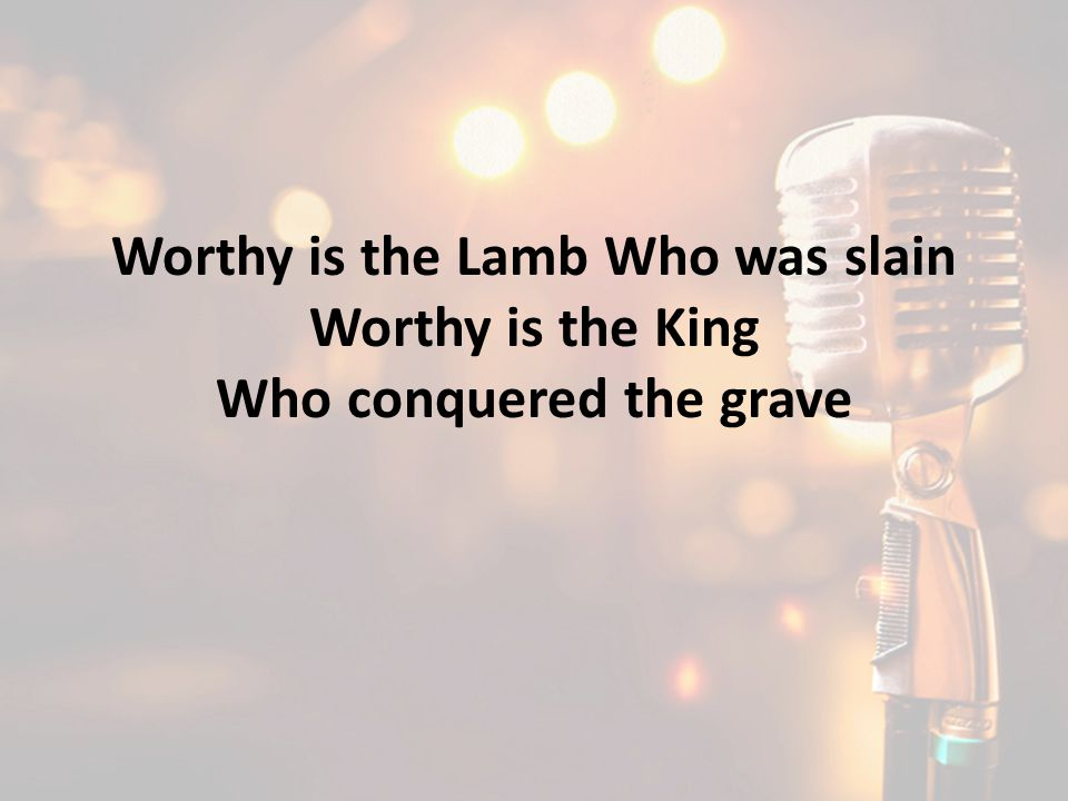 Worthy is the Lamb Who was slain Who conquered the grave