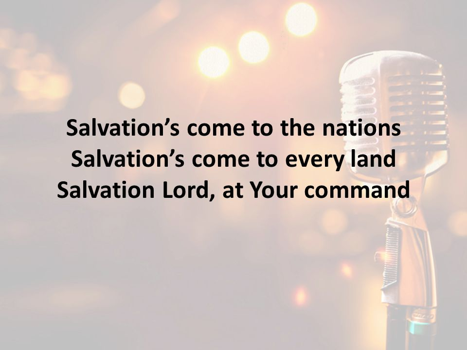 Salvation's come to the nations Salvation's come to every land
